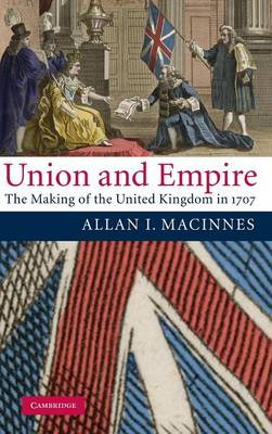 Union and Empire: The Making of the United Kingdom in 1707 (Hardback)
