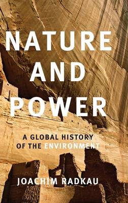 Nature and Power: A Global History of the Environment - Publications of the German Historical Institute (Hardback)