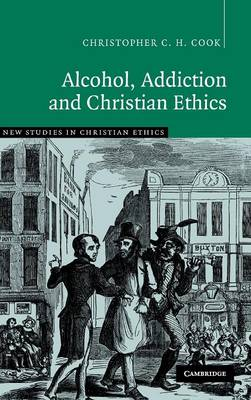Alcohol, Addiction and Christian Ethics - New Studies in Christian Ethics 27 (Hardback)