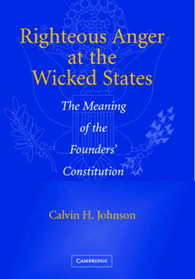 Righteous Anger at the Wicked States: The Meaning of the Founders' Constitution (Hardback)