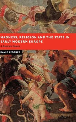 Madness, Religion and the State in Early Modern Europe: A Bavarian Beacon - New Studies in European History (Hardback)