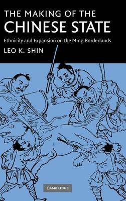 The Making of the Chinese State: Ethnicity and Expansion on the Ming Borderlands (Hardback)