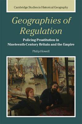 Geographies of Regulation: Policing Prostitution in Nineteenth-Century Britain and the Empire - Cambridge Studies in Historical Geography 43 (Hardback)