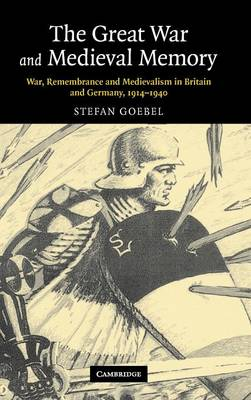The Great War and Medieval Memory: War, Remembrance and Medievalism in Britain and Germany, 1914-1940 - Studies in the Social and Cultural History of Modern Warfare 23 (Hardback)