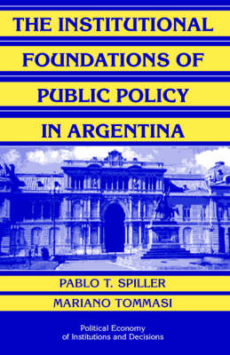 The Institutional Foundations of Public Policy in Argentina: A Transactions Cost Approach - Political Economy of Institutions and Decisions (Hardback)