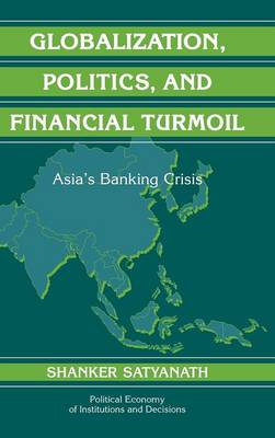 Political Economy of Institutions and Decisions: Globalization, Politics, and Financial Turmoil: Asia's Banking Crisis (Hardback)
