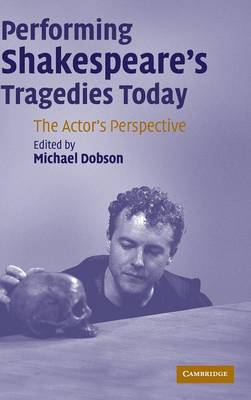Performing Shakespeare's Tragedies Today: The Actor's Perspective (Hardback)