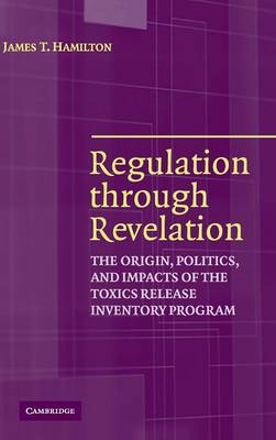Regulation through Revelation: The Origin, Politics, and Impacts of the Toxics Release Inventory Program (Hardback)