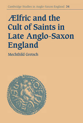 Aelfric and the Cult of Saints in Late Anglo-Saxon England - Cambridge Studies in Anglo-Saxon England 34 (Hardback)