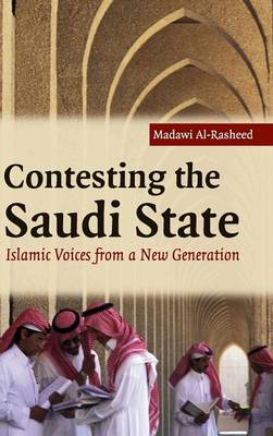 Cambridge Middle East Studies: Contesting the Saudi State: Islamic Voices from a New Generation Series Number 25 (Hardback)