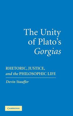 The Unity of Plato's 'Gorgias': Rhetoric, Justice, and the Philosophic Life (Hardback)