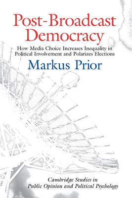 Cambridge Studies in Public Opinion and Political Psychology: Post-Broadcast Democracy: How Media Choice Increases Inequality in Political Involvement and Polarizes Elections (Hardback)