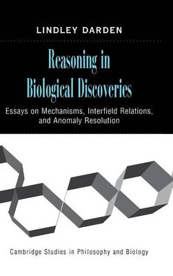 Cambridge Studies in Philosophy and Biology: Reasoning in Biological Discoveries: Essays on Mechanisms, Interfield Relations, and Anomaly Resolution (Hardback)