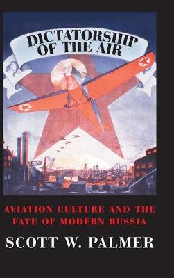 Cambridge Centennial of Flight: Dictatorship of the Air: Aviation Culture and the Fate of Modern Russia (Hardback)