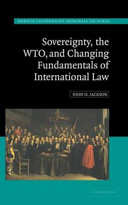 Sovereignty, the WTO, and Changing Fundamentals of International Law - Hersch Lauterpacht Memorial Lectures 18 (Hardback)