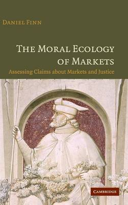 The Moral Ecology of Markets: Assessing Claims about Markets and Justice (Hardback)
