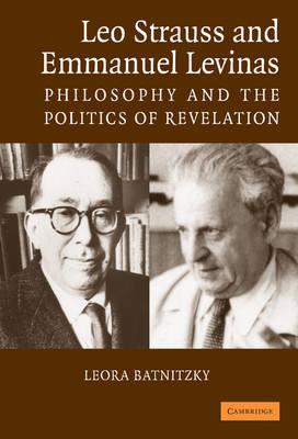 Leo Strauss and Emmanuel Levinas: Philosophy and the Politics of Revelation (Hardback)