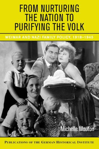 From Nurturing the Nation to Purifying the Volk: Weimar and Nazi Family Policy, 1918-1945 - Publications of the German Historical Institute (Hardback)
