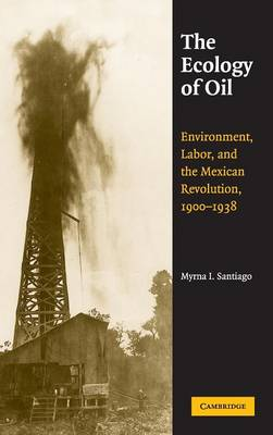 The Ecology of Oil: Environment, Labor, and the Mexican Revolution, 1900-1938 - Studies in Environment and History (Hardback)