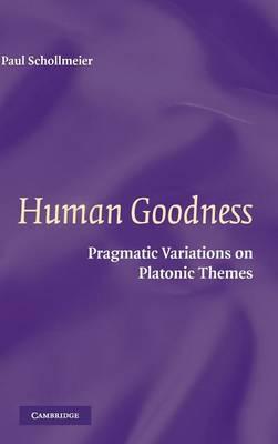 Human Goodness: Pragmatic Variations on Platonic Themes (Hardback)