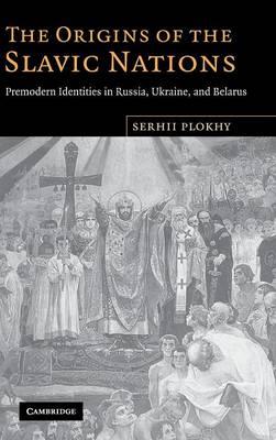 The Origins of the Slavic Nations: Premodern Identities in Russia, Ukraine, and Belarus (Hardback)