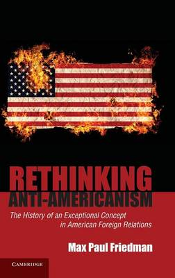Rethinking Anti-Americanism: The History of an Exceptional Concept in American Foreign Relations (Hardback)