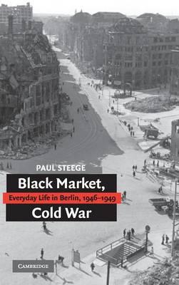 Black Market, Cold War: Everyday Life in Berlin, 1946-1949 (Hardback)