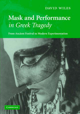Mask and Performance in Greek Tragedy: From Ancient Festival to Modern Experimentation (Hardback)