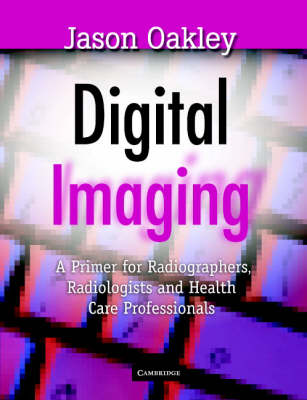 Digital Imaging: A Primer for Radiographers, Radiologists and Health Care Professionals (Paperback)