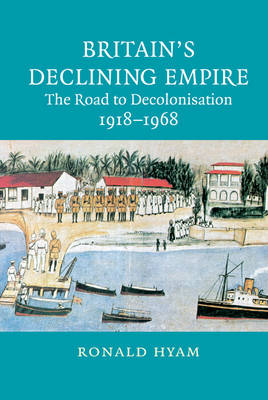 Britain's Declining Empire: The Road to Decolonisation, 1918-1968 (Hardback)