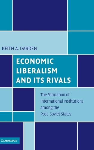 Economic Liberalism and Its Rivals: The Formation of International Institutions among the Post-Soviet States (Hardback)