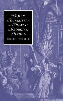 Women, Sociability and Theatre in Georgian London - Cambridge Studies in Romanticism 70 (Hardback)