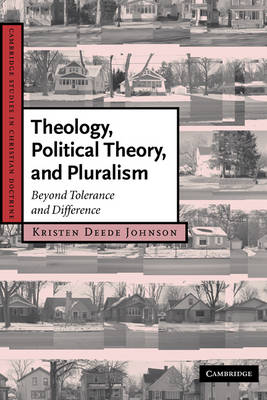 Theology, Political Theory, and Pluralism: Beyond Tolerance and Difference - Cambridge Studies in Christian Doctrine 15 (Hardback)