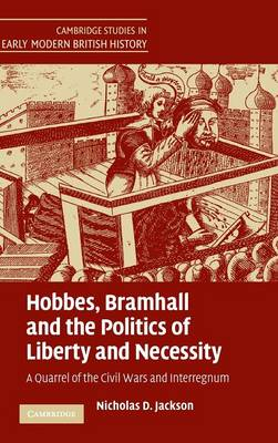Hobbes, Bramhall and the Politics of Liberty and Necessity: A Quarrel of the Civil Wars and Interregnum - Cambridge Studies in Early Modern British History (Hardback)