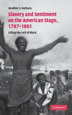 Slavery and Sentiment on the American Stage, 1787-1861: Lifting the Veil of Black - Cambridge Studies in American Theatre and Drama 27 (Hardback)