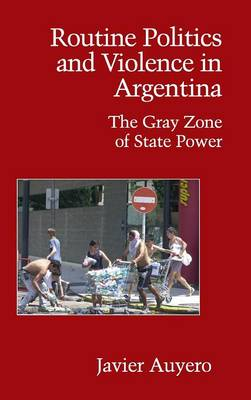 Routine Politics and Violence in Argentina: The Gray Zone of State Power - Cambridge Studies in Contentious Politics (Hardback)