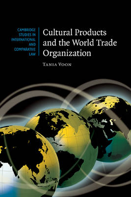 Cultural Products and the World Trade Organization - Cambridge Studies in International and Comparative Law 54 (Hardback)