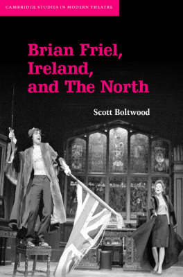 Brian Friel, Ireland, and The North - Cambridge Studies in Modern Theatre (Hardback)
