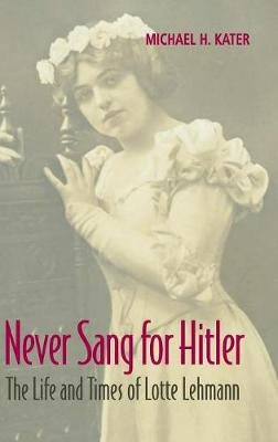 Never Sang for Hitler: The Life and Times of Lotte Lehmann, 1888-1976 (Hardback)