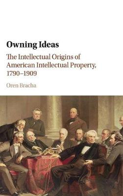 Owning Ideas: The Intellectual Origins of American Intellectual Property, 1790-1909 - Cambridge Historical Studies in American Law and Society (Hardback)