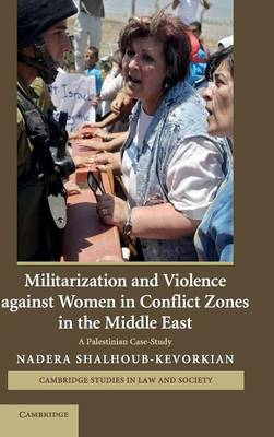 Militarization and Violence against Women in Conflict Zones in the Middle East: A Palestinian Case-Study - Cambridge Studies in Law and Society (Hardback)