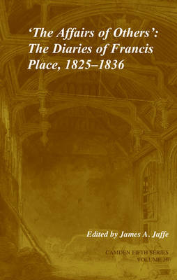 'The Affairs of Others': Volume 30: The Diaries of Francis Place, 1825-1836 - Camden Fifth Series 30 (Hardback)