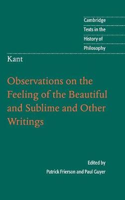 Kant: Observations on the Feeling of the Beautiful and Sublime and Other Writings - Cambridge Texts in the History of Philosophy (Hardback)