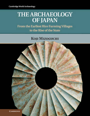 The Archaeology of Japan: From the Earliest Rice Farming Villages to the Rise of the State - Cambridge World Archaeology (Hardback)