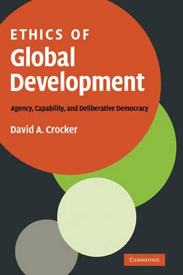 Ethics of Global Development: Agency, Capability, and Deliberative Democracy (Hardback)