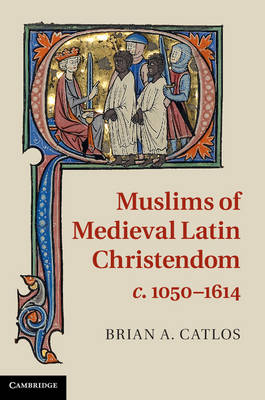 Muslims of Medieval Latin Christendom, c.1050-1614 (Hardback)