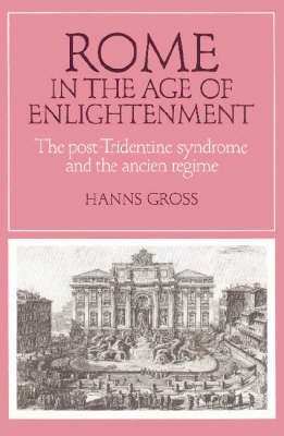 Cambridge Studies in Early Modern History: Rome in the Age of Enlightenment: The Post-Tridentine Syndrome and the Ancien Regime (Paperback)