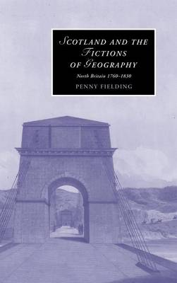 Cambridge Studies in Romanticism: Scotland and the Fictions of Geography: North Britain 1760-1830 Series Number 78 (Hardback)
