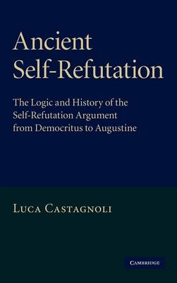 Ancient Self-Refutation: The Logic and History of the Self-Refutation Argument from Democritus to Augustine (Hardback)