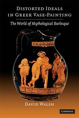 Distorted Ideals in Greek Vase Painting: The World of Mythological Burlesque (Hardback)